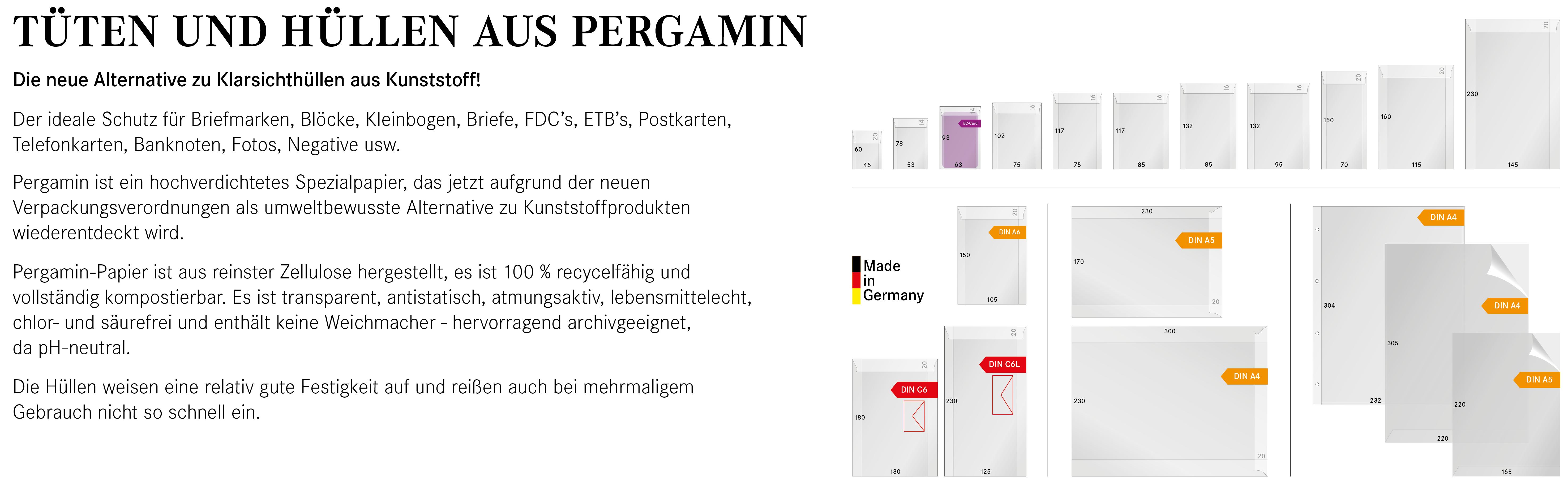 TÜTEN UND HÜLLEN AUS PERGAMIN | Die neue Alternative zu Klarsichthüllen aus Kunststoff! Der ideale Schutz für Briefmarken, Blöcke, Kleinbogen, Briefe, FDC's, ETB's, Postkarten, Telefonkarten, Banknoten, Fotos, Negative usw. Pergamin ist ein hochverdichtetes Spezialpapier, das jetzt aufgrund der neuen Verpackungsverordnungen als umweltbewusste Alternative zu Kunststoffprodukten wiederentdeckt wird. Pergamin-Papier ist aus reinster Zellulose hergestellt, es ist 100 % recycelfähig und vollständig kompostierbar. Es ist transparent, antistatisch, atmungsaktiv, lebensmittelecht, chlor- und säurefrei und enthält keine Weichmacher - hervorragend archivgeeignet, da pH-neutral. Die Hüllen weisen eine relativ gute Festigkeit auf und reißen auch bei mehrmaligem Gebrauch nicht so schnell ein.