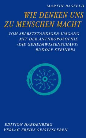 """Wie Denken uns zu Menschen macht: Vom selbstständigen Umgang mit der Anthroposophie. """"Die Geheimwissenschaft"""" Rudolf Steiners"""